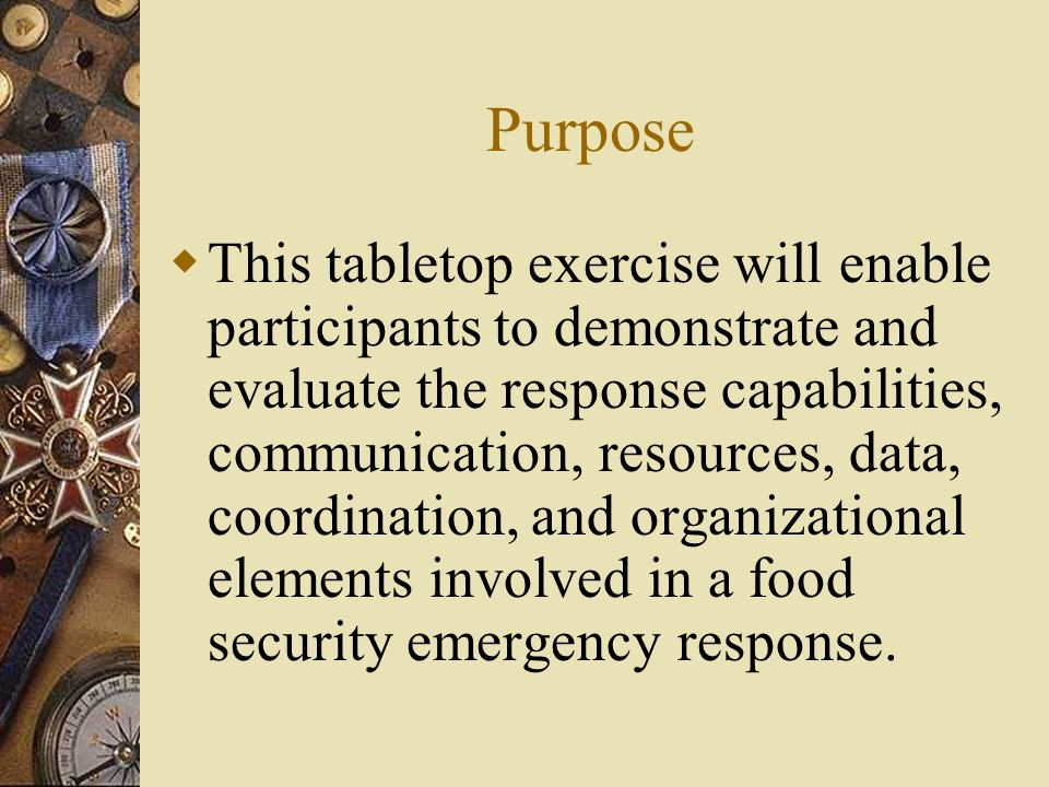 Purpose This tabletop exercise will enable participants to demonstrate and evaluate the response capabilities, communication, resources, data, coordin