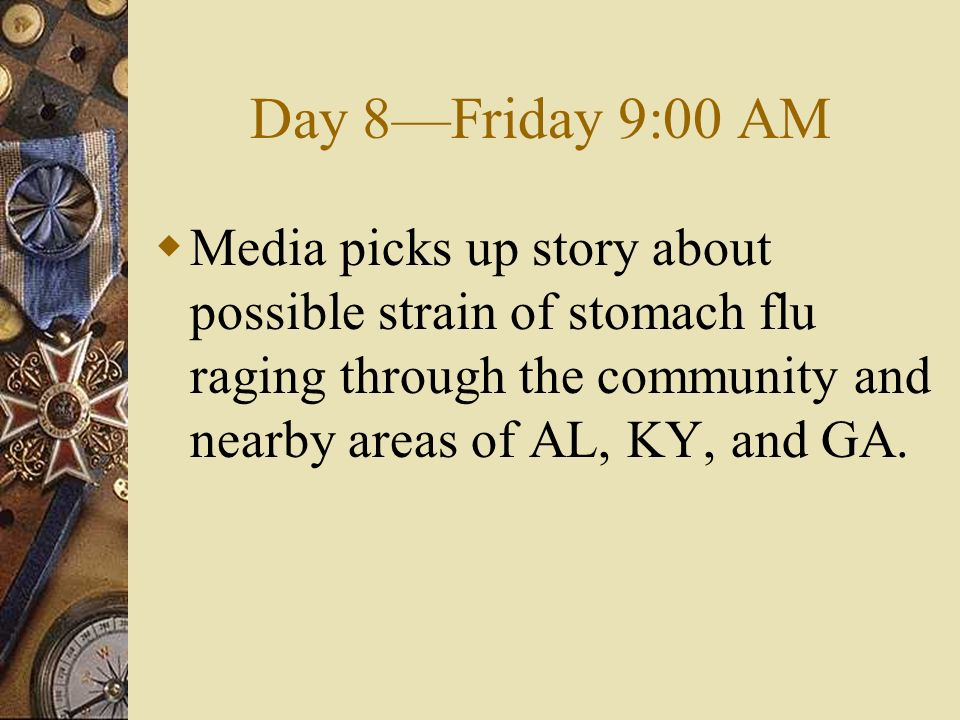Day 8Friday 9:00 AM Media picks up story about possible strain of stomach flu raging through the community and nearby areas of AL, KY, and GA.
