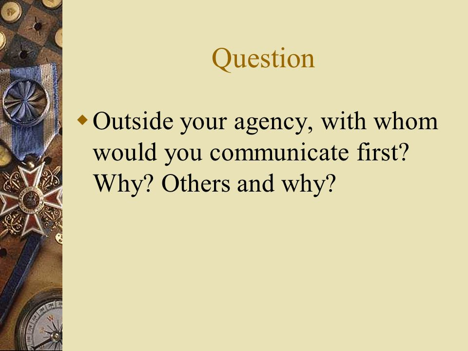 Question Outside your agency, with whom would you communicate first? Why? Others and why?