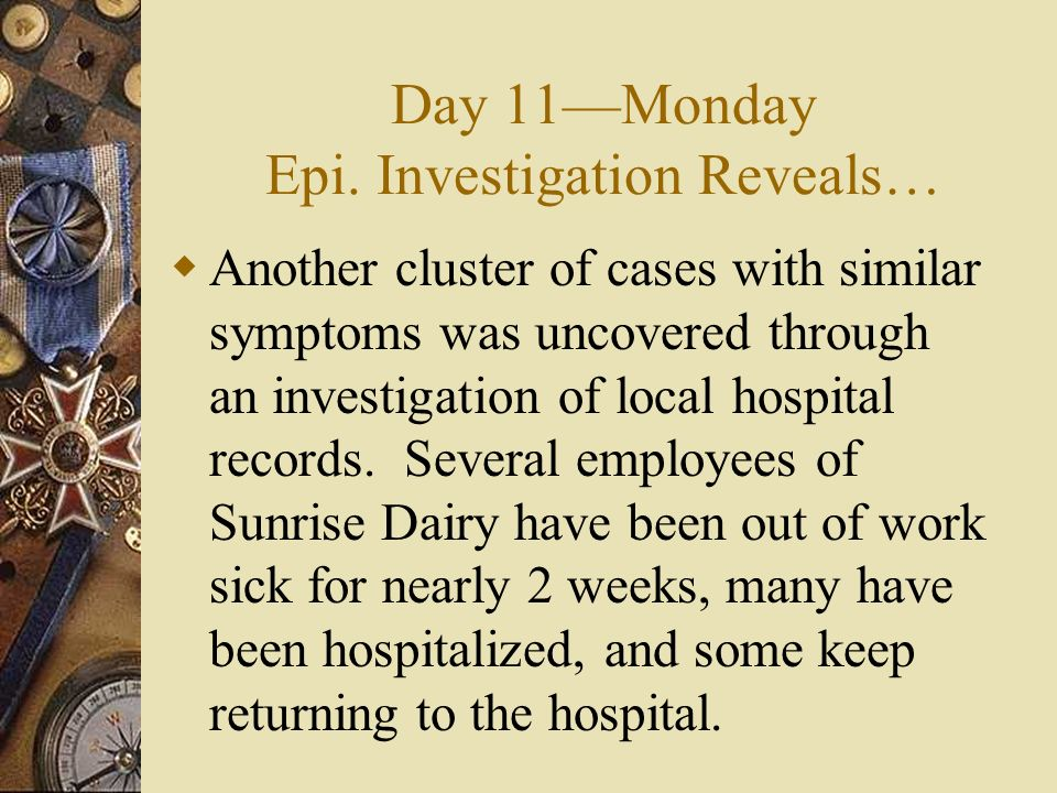 Day 11Monday Epi. Investigation Reveals… Another cluster of cases with similar symptoms was uncovered through an investigation of local hospital recor
