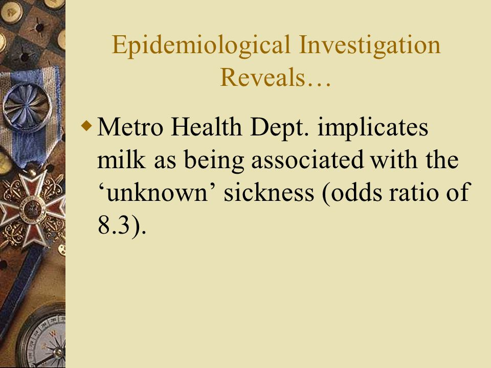 Epidemiological Investigation Reveals… Metro Health Dept. implicates milk as being associated with the unknown sickness (odds ratio of 8.3).