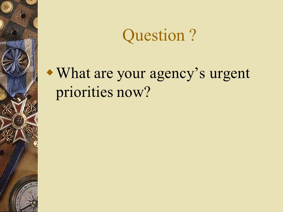 Question ? What are your agencys urgent priorities now?