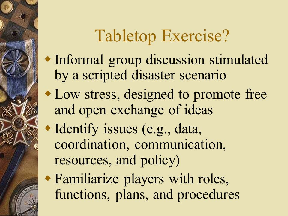Tabletop Exercise? Informal group discussion stimulated by a scripted disaster scenario Low stress, designed to promote free and open exchange of idea