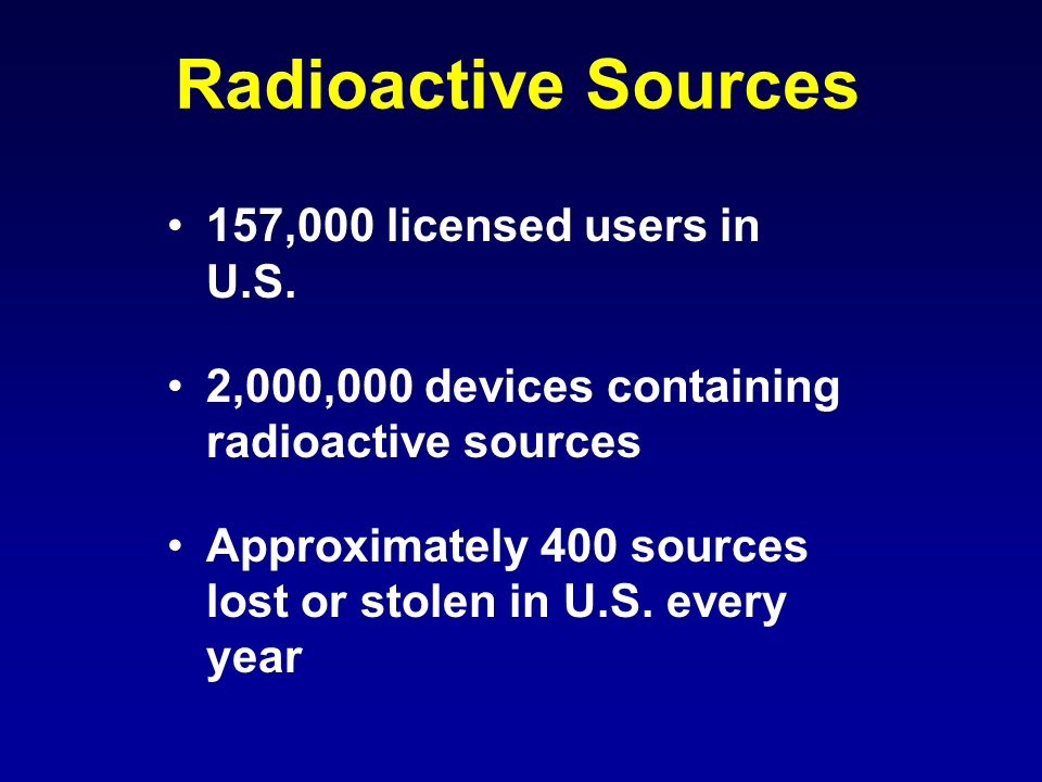 Radioactive Sources 157,000 licensed users in U.S. 2,000,000 devices containing radioactive sources Approximately 400 sources lost or stolen in U.S. e