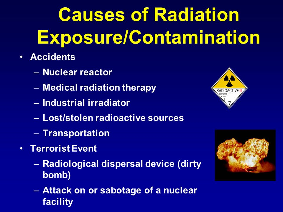 Causes of Radiation Exposure/Contamination Accidents –Nuclear reactor –Medical radiation therapy –Industrial irradiator –Lost/stolen radioactive sourc