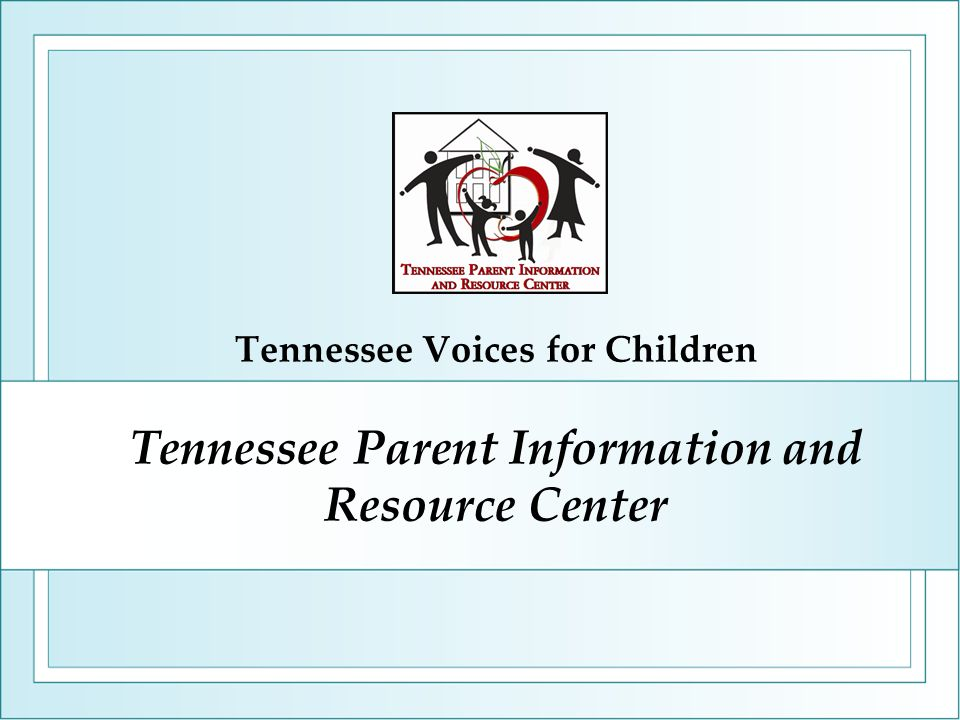 Tennessee Parent Information and Resource Center Tennessee Voices for Children