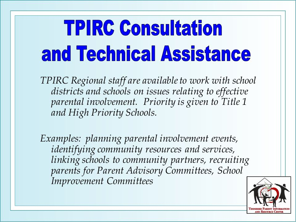 TPIRC Regional staff are available to work with school districts and schools on issues relating to effective parental involvement.