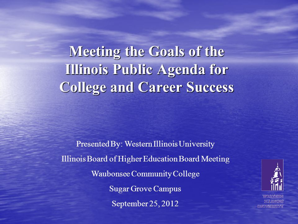 Meeting the Goals of the Illinois Public Agenda for College and Career Success Presented By: Western Illinois University Illinois Board of Higher Education Board Meeting Waubonsee Community College Sugar Grove Campus September 25, 2012