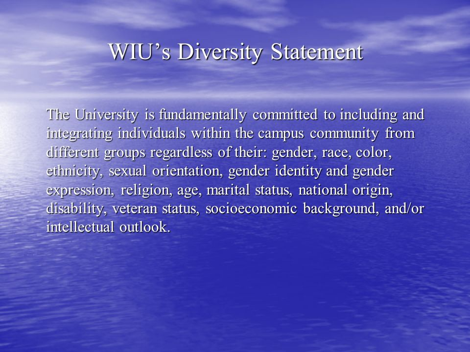 WIUs Diversity Statement The University is fundamentally committed to including and integrating individuals within the campus community from different groups regardless of their: gender, race, color, ethnicity, sexual orientation, gender identity and gender expression, religion, age, marital status, national origin, disability, veteran status, socioeconomic background, and/or intellectual outlook.
