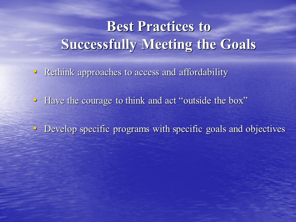 Best Practices to Successfully Meeting the Goals Rethink approaches to access and affordability Rethink approaches to access and affordability Have the courage to think and act outside the box Have the courage to think and act outside the box Develop specific programs with specific goals and objectives Develop specific programs with specific goals and objectives