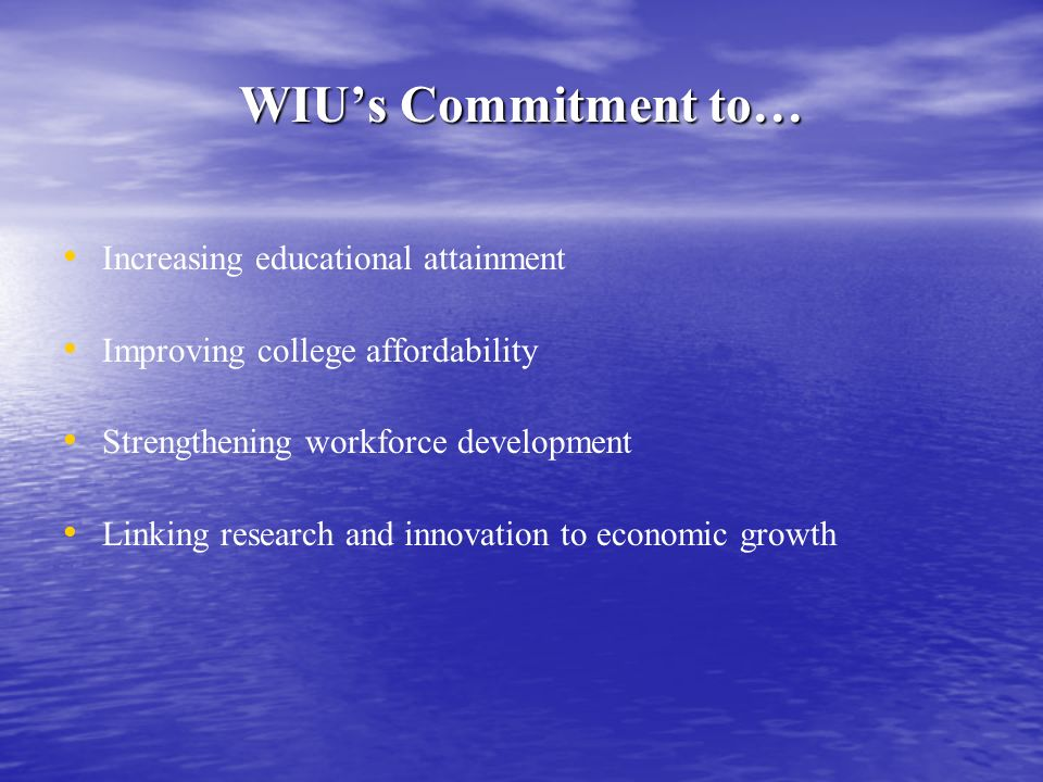 WIUs Commitment to… Increasing educational attainment Improving college affordability Strengthening workforce development Linking research and innovation to economic growth
