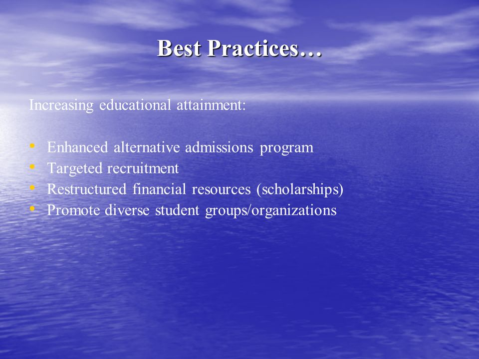 Best Practices… Improving college affordability: Cost guarantee program Providing student employment opportunities Restructured financial resources (scholarships) Intrusive advisement (academic and social) Building Connections