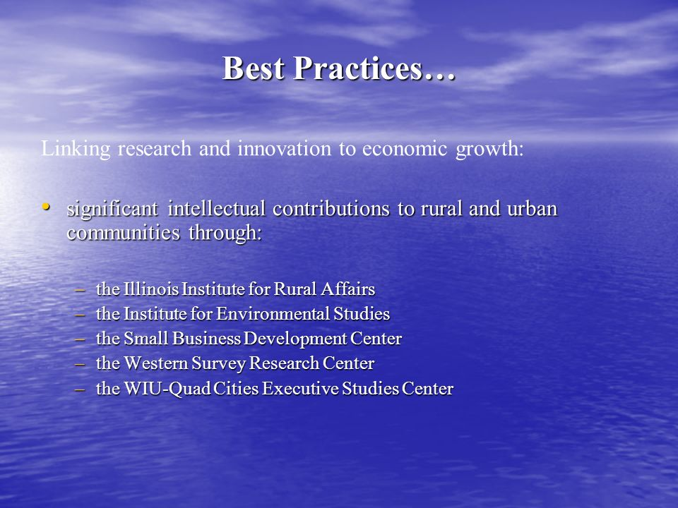 Best Practices… Linking research and innovation to economic growth: significant intellectual contributions to rural and urban communities through: significant intellectual contributions to rural and urban communities through: –the Illinois Institute for Rural Affairs –the Institute for Environmental Studies –the Small Business Development Center –the Western Survey Research Center –the WIU-Quad Cities Executive Studies Center