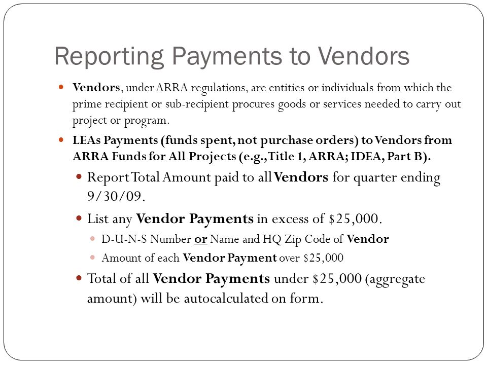 Reporting Payments to Vendors Vendors, under ARRA regulations, are entities or individuals from which the prime recipient or sub-recipient procures goods or services needed to carry out project or program.