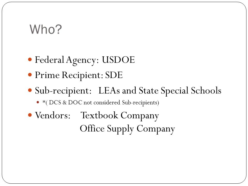 Who? Federal Agency:USDOE Prime Recipient: SDE Sub-recipient: LEAs and State Special Schools *( DCS & DOC not considered Sub-recipients) Vendors: Text