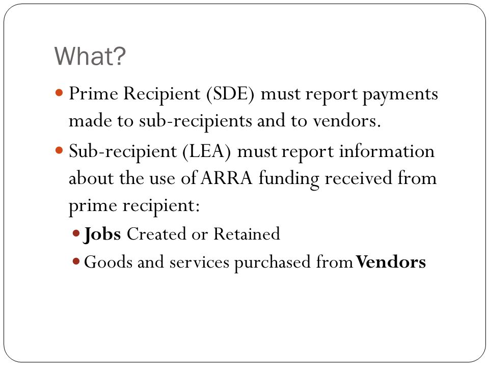 What. Prime Recipient (SDE) must report payments made to sub-recipients and to vendors.