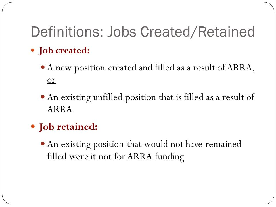 Definitions: Jobs Created/Retained Job created: A new position created and filled as a result of ARRA, or An existing unfilled position that is filled as a result of ARRA Job retained: An existing position that would not have remained filled were it not for ARRA funding