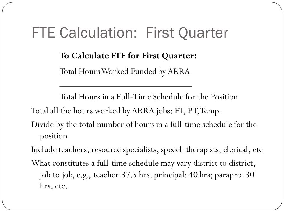 FTE Calculation: First Quarter To Calculate FTE for First Quarter: Total Hours Worked Funded by ARRA ____________________________ Total Hours in a Full-Time Schedule for the Position Total all the hours worked by ARRA jobs: FT, PT, Temp.