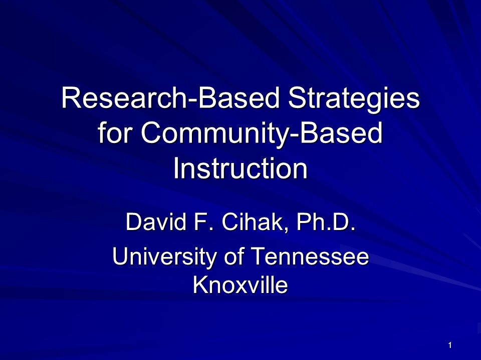 1 Research-Based Strategies for Community-Based Instruction David F. Cihak, Ph.D. University of Tennessee Knoxville