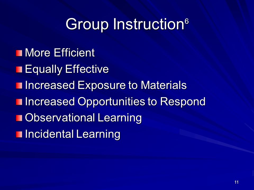 11 Group Instruction 6 More Efficient Equally Effective Increased Exposure to Materials Increased Opportunities to Respond Observational Learning Inci