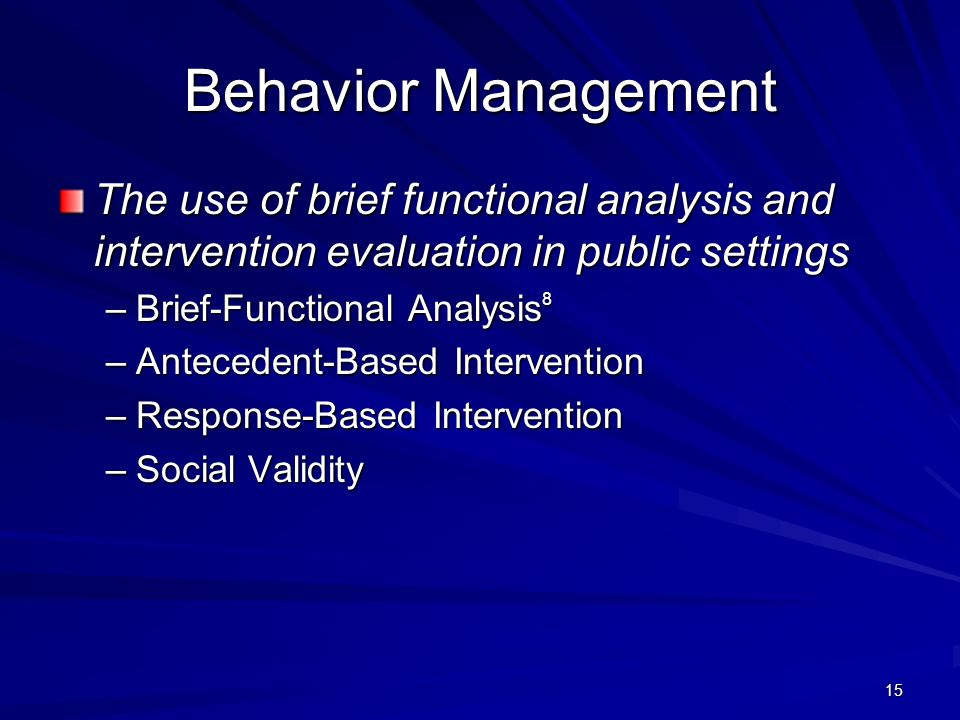 15 Behavior Management The use of brief functional analysis and intervention evaluation in public settings –Brief-Functional Analysis 8 –Antecedent-Ba