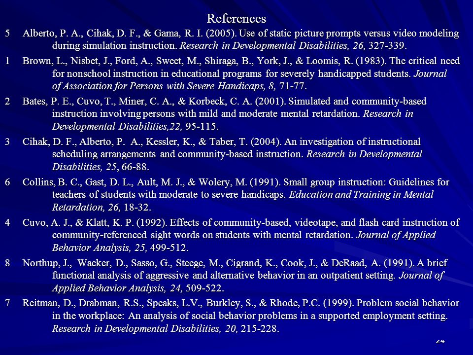 24 References 5 Alberto, P. A., Cihak, D. F., & Gama, R. I. (2005). Use of static picture prompts versus video modeling during simulation instruction.