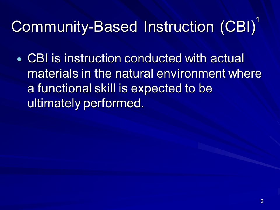3 Community-Based Instruction (CBI) 1 CBI is instruction conducted with actual materials in the natural environment where a functional skill is expect