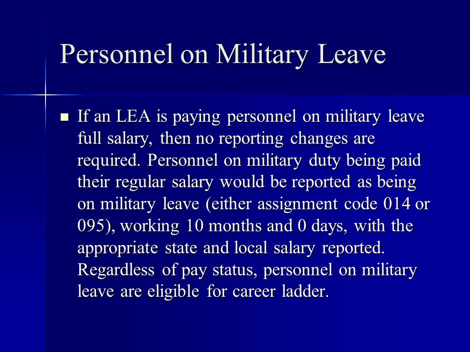 Personnel on Military Leave If an LEA is paying personnel on military leave full salary, then no reporting changes are required. Personnel on military