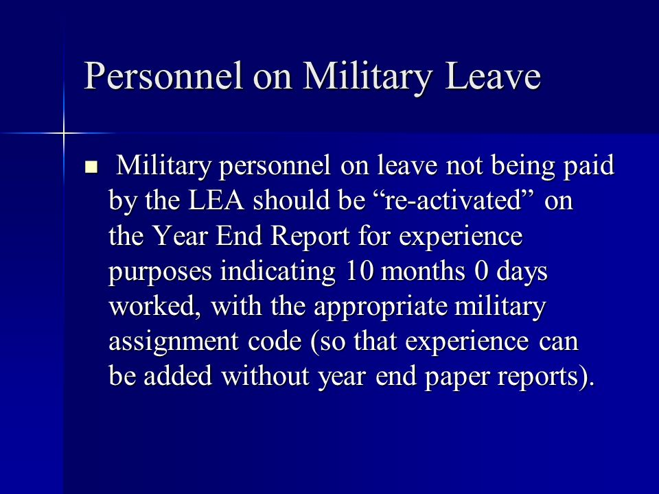 Personnel on Military Leave Military personnel on leave not being paid by the LEA should be re-activated on the Year End Report for experience purpose