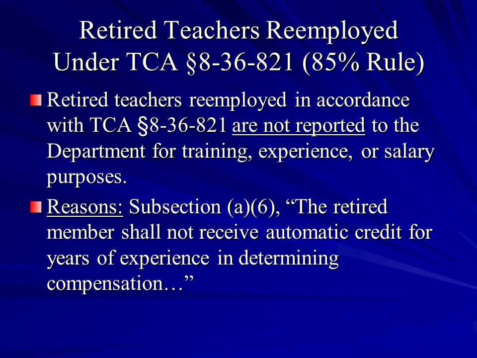Retired Teachers Reemployed Under TCA §8-36-821 (85% Rule) Retired teachers reemployed in accordance with TCA §8-36-821 are not reported to the Depart