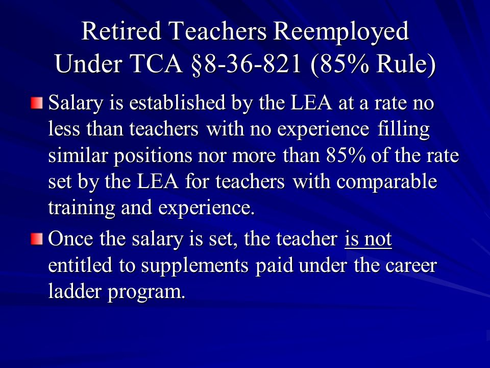 Retired Teachers Reemployed Under TCA §8-36-821 (85% Rule) Subsection (5) provides, such retired member shall not be eligible to accrue additional retirement benefits, accrue leave or receive medical insurance coverage as a result of such employment.