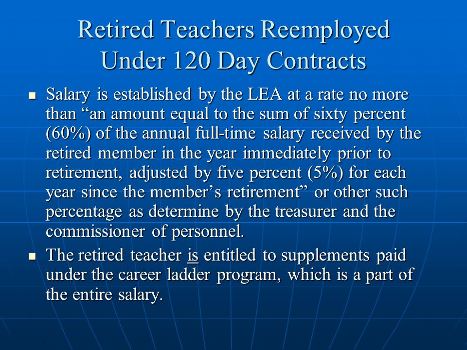 Retired Teachers Reemployed Under 120 Day Contracts In sum, a retired teacher reemployed in accordance with TCA §8-36-805 is reported to the State through PIRS: In sum, a retired teacher reemployed in accordance with TCA §8-36-805 is reported to the State through PIRS: for training and experience purposes; butfor training and experience purposes; but not for salary purposes, because:not for salary purposes, because: the salary established is negotiated locally with the teacher; and the salary established is negotiated locally with the teacher; and after the salary is established, it may not have any relationship to the state/local salary schedule.