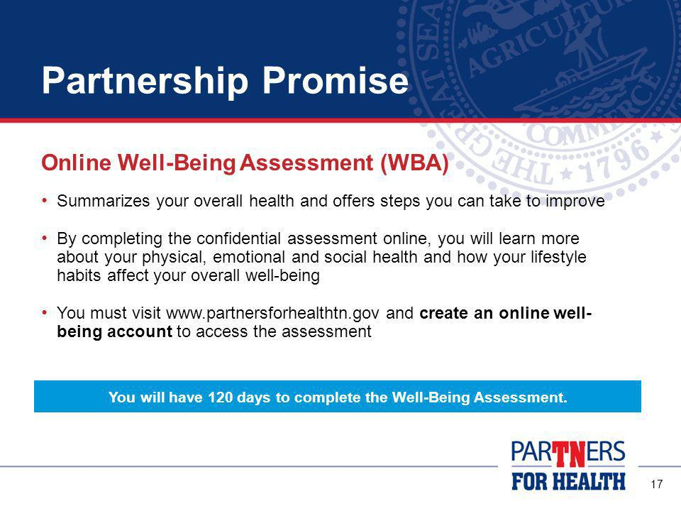 16 Partnership Promise New members and their covered spouses must: Complete the online Well-Being Assessment Get a biometric health screening * Both requirements must be completed within 120 days of your insurance coverage effective date.