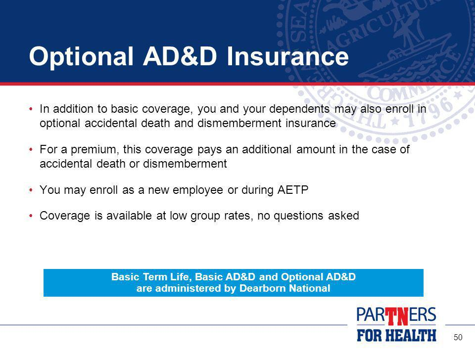 49 Basic Term Life and Accidental Death and Dismemberment The State provides, at no cost to every full-time employee: $20,000 of basic term life insurance $40,000 of basic accidental death and dismemberment (AD&D) If you are enrolled in health insurance, your coverage increases with your salary up to: $50,000 for term life insurance $100,000 for AD&D insurance If you enroll in health insurance, your eligible dependents are also covered for $3,000 of basic dependent term life coverage and an amount for basic AD&D based on your salary and family composition