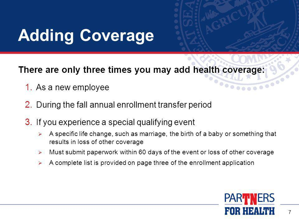 7 Adding Coverage There are only three times you may add health coverage: 1.