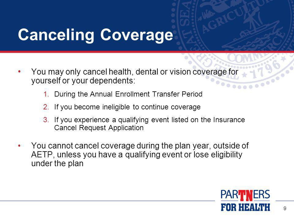 9 Canceling Coverage You may only cancel health, dental or vision coverage for yourself or your dependents: 1.During the Annual Enrollment Transfer Period 2.If you become ineligible to continue coverage 3.If you experience a qualifying event listed on the Insurance Cancel Request Application You cannot cancel coverage during the plan year, outside of AETP, unless you have a qualifying event or lose eligibility under the plan