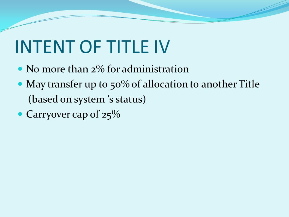 INTENT OF TITLE IV No more than 2% for administration May transfer up to 50% of allocation to another Title (based on system s status) Carryover cap of 25%