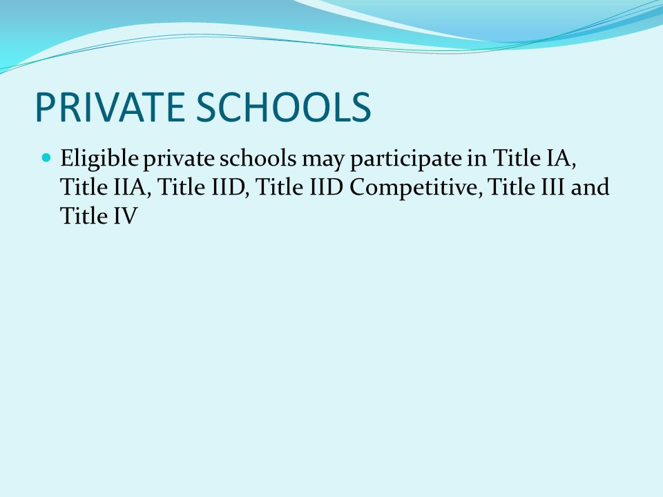 PRIVATE SCHOOLS Eligible private schools may participate in Title IA, Title IIA, Title IID, Title IID Competitive, Title III and Title IV