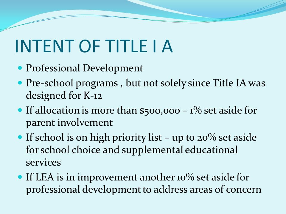 INTENT OF TITLE I A Professional Development Pre-school programs, but not solely since Title IA was designed for K-12 If allocation is more than $500,000 – 1% set aside for parent involvement If school is on high priority list – up to 20% set aside for school choice and supplemental educational services If LEA is in improvement another 10% set aside for professional development to address areas of concern