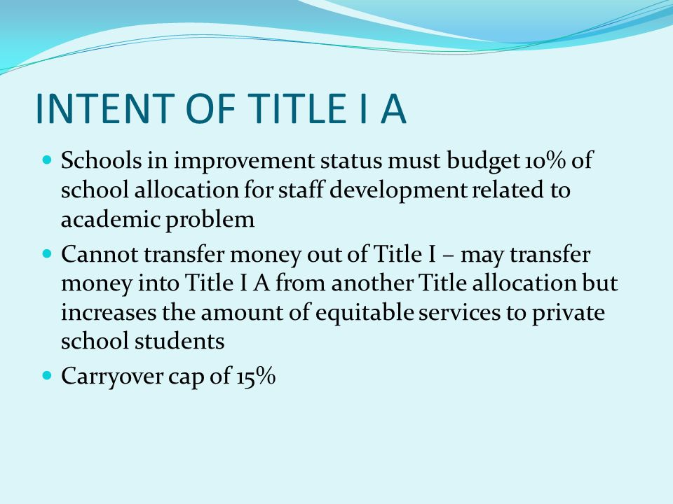 INTENT OF TITLE I A Schools in improvement status must budget 10% of school allocation for staff development related to academic problem Cannot transfer money out of Title I – may transfer money into Title I A from another Title allocation but increases the amount of equitable services to private school students Carryover cap of 15%