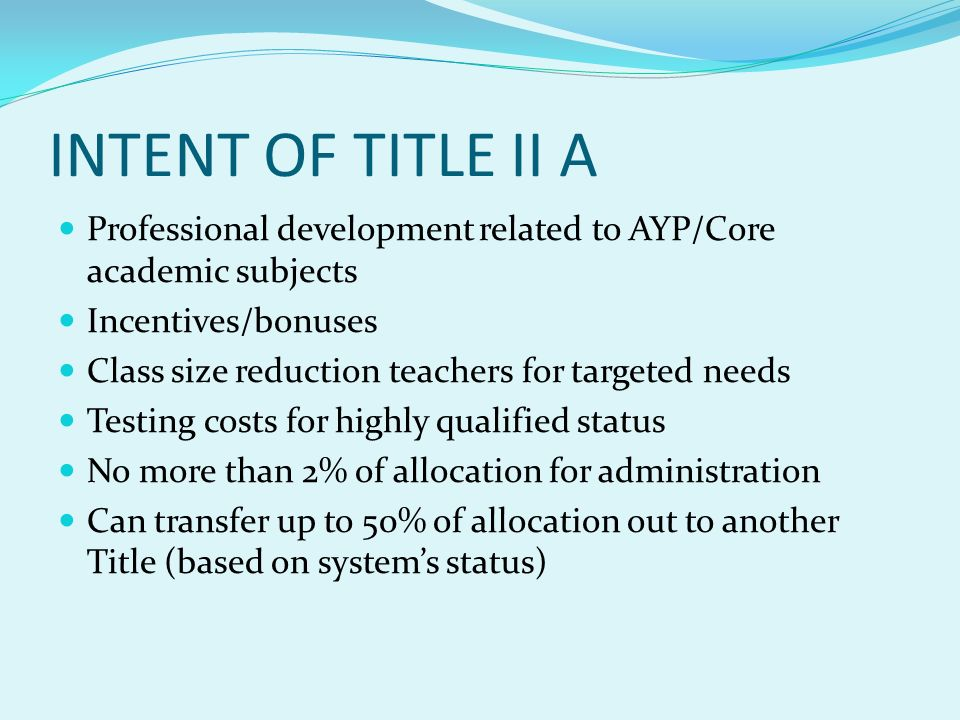 INTENT OF TITLE II A Professional development related to AYP/Core academic subjects Incentives/bonuses Class size reduction teachers for targeted needs Testing costs for highly qualified status No more than 2% of allocation for administration Can transfer up to 50% of allocation out to another Title (based on systems status)