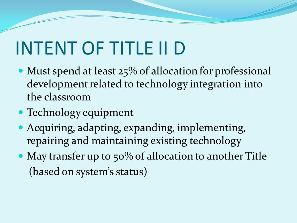 INTENT OF TITLE II D Must spend at least 25% of allocation for professional development related to technology integration into the classroom Technology equipment Acquiring, adapting, expanding, implementing, repairing and maintaining existing technology May transfer up to 50% of allocation to another Title (based on systems status)