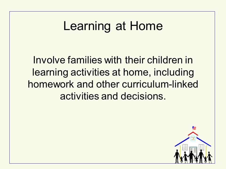 Learning at Home Involve families with their children in learning activities at home, including homework and other curriculum-linked activities and de