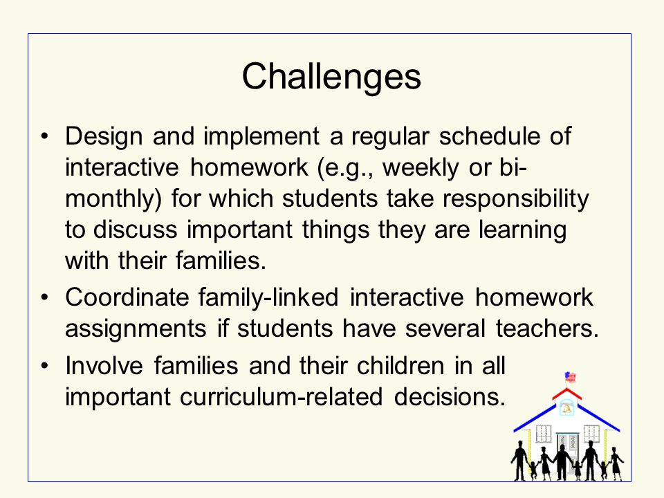 Challenges Design and implement a regular schedule of interactive homework (e.g., weekly or bi- monthly) for which students take responsibility to dis