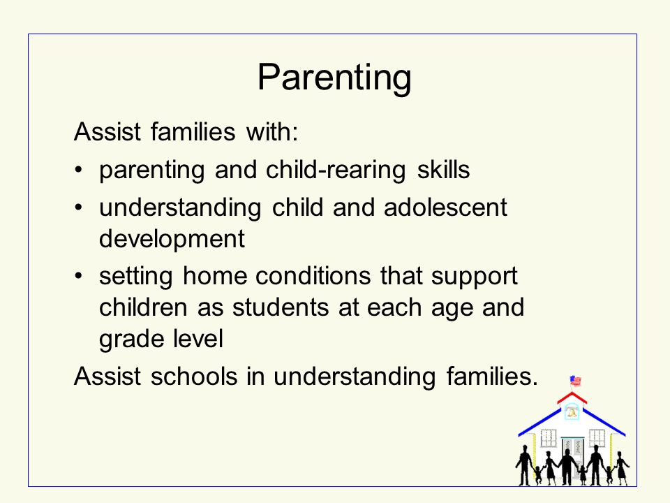 Parenting Assist families with: parenting and child-rearing skills understanding child and adolescent development setting home conditions that support