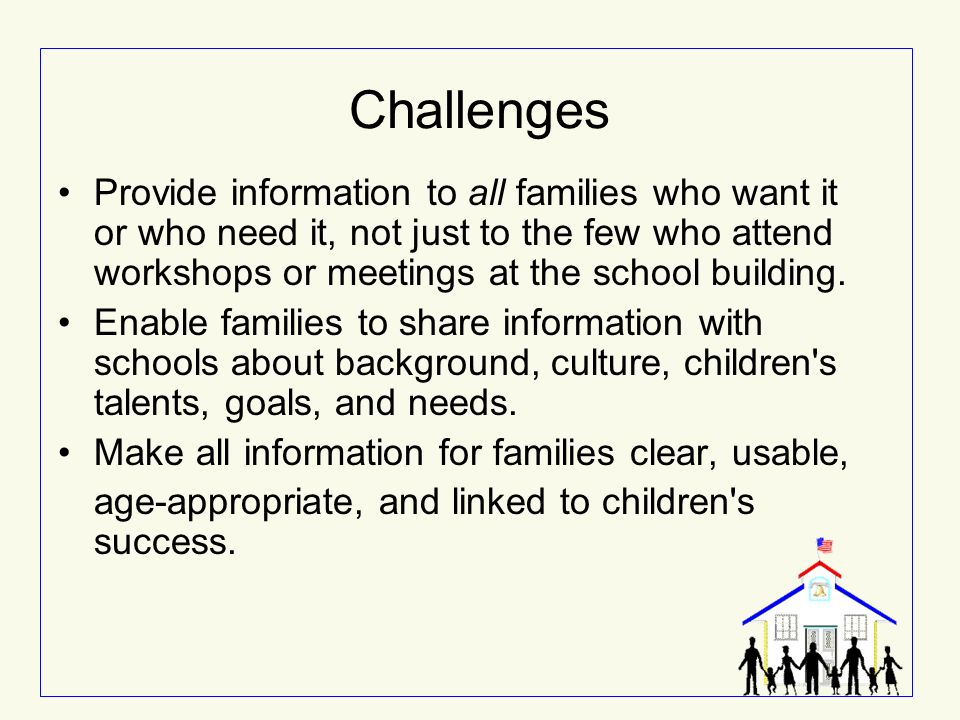 Challenges Provide information to all families who want it or who need it, not just to the few who attend workshops or meetings at the school building