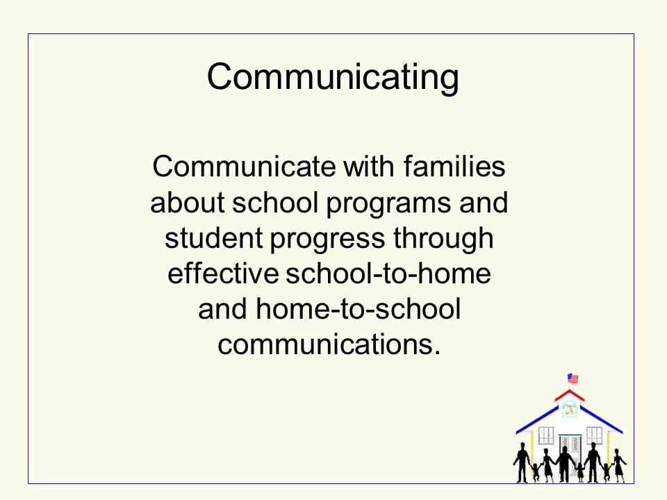 Communicating Communicate with families about school programs and student progress through effective school-to-home and home-to-school communications.