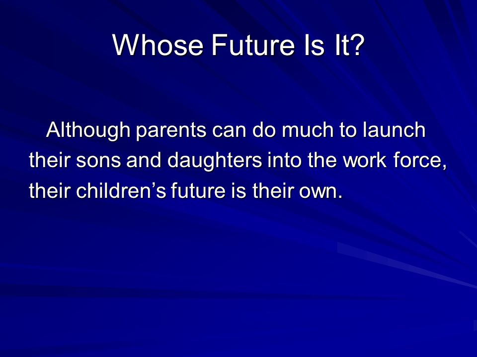 Whose Future Is It? Although parents can do much to launch Although parents can do much to launch their sons and daughters into the work force, their