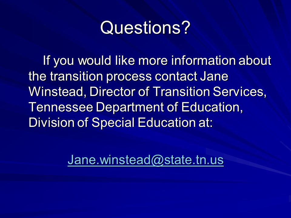 Questions? If you would like more information about the transition process contact Jane Winstead, Director of Transition Services, Tennessee Departmen