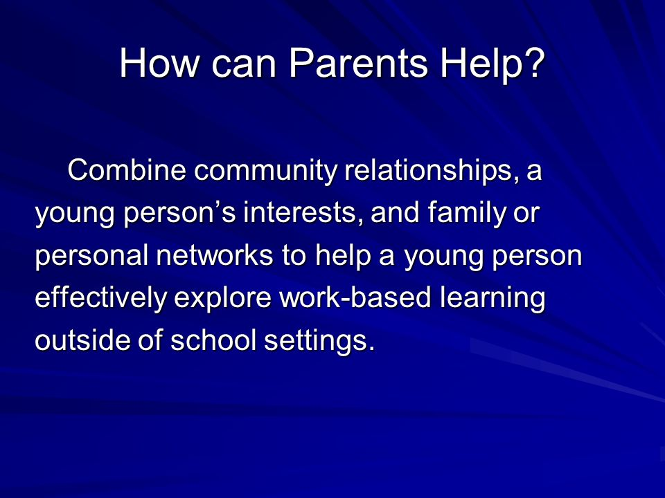 How can Parents Help? Combine community relationships, a Combine community relationships, a young persons interests, and family or personal networks t
